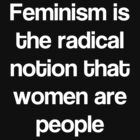 Feminism is the radical notion that women are people. (white font) by Connie Yu
