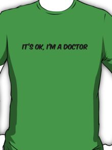 Its ok I'm a doctor T-Shirt