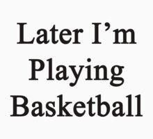 Later I'm Playing Basketball  by supernova23