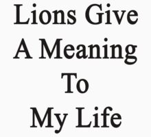 Lions Give A Meaning To My Life  by supernova23