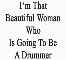 I'm That Beautiful Woman Who Is Going To Be A Drummer  by supernova23