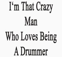 I'm That Crazy Man Who Loves Being A Drummer  by supernova23