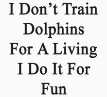 I Don't Train Dolphins For A Living I Do It For Fun by supernova23