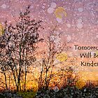 Tomorrow will be Kinder by artsandherbs
