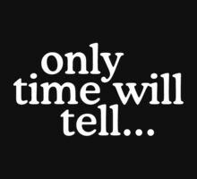 Only time will tell... by theshirtshops