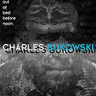 Bukowski - Never get out of bed before noon. by John Bowie