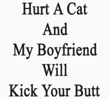Hurt A Cat And My Boyfriend Will Kick Your Butt  by supernova23