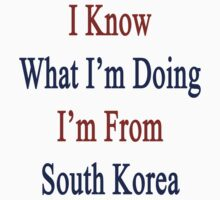 I Know What I'm Doing I'm From South Korea  by supernova23