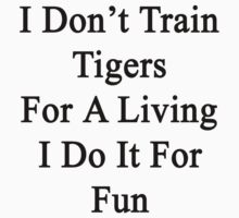 I Don't Train Tigers For A Living I Do It For Fun by supernova23