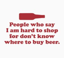 People Who Say I Am Hard To Shop For Don't Know Where To Buy Beer by BrightDesign
