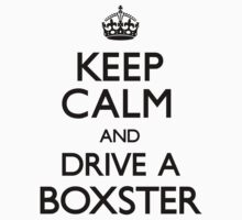 Keep Calm and Drive A Boxster (Carry On) by CarryOn