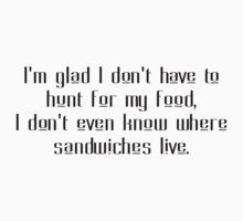 I'm glad I don't have to hunt for my food, I don't even know where sandwiches live. by SlubberBub