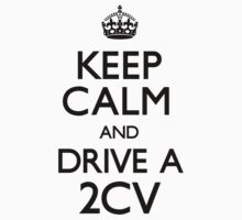 Keep Calm and Drive A 2CV (Carry On) by CarryOn