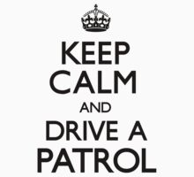Keep Calm and Drive A Patrol by CarryOn