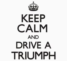 Keep Calm and Drive A Triumph by CarryOn