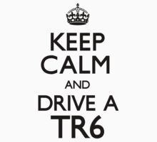 Keep Calm and Drive A TR6 by CarryOn