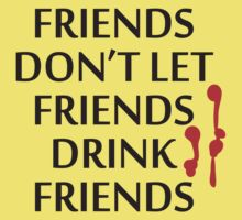 Friends don't let friends drink friends by monkeybrain