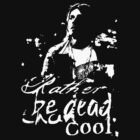 Rather be dead than cool.  by ShiningHoney