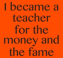 I Became A Teacher For The Money And The Fame by BrightDesign