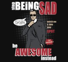 Stop being Sad - Be Awesome Instead by eggtee
