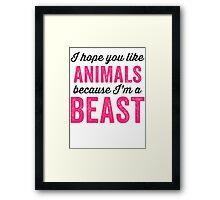 I Hope You Like Animals Because Im A Beast Framed Print
