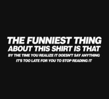 The funniest thing about this shirt is that by the time you realize it doesn't say anything it's too late for you to stop reading it by buud