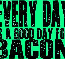 Every Day is a Good Day for Bacon by geekchicprints