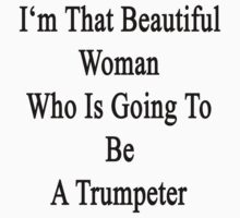 I'm That Beautiful Woman Who Is Going To Be A Trumpeter  by supernova23