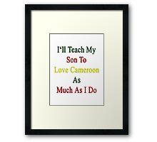 I'll Teach My Son To Love Cameroon As Much As I Do  Framed Print