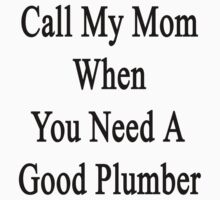 Call My Mom When You Need A Good Plumber  by supernova23