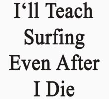 I'll Teach Surfing Even After I Die  by supernova23
