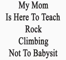 My Mom Is Here To Teach Rock Climbing Not To Babysit  by supernova23