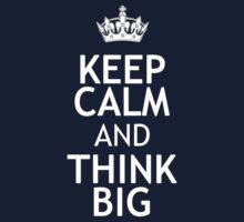 KEEP CALM AND THINK BIG by red addiction