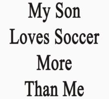 My Son Loves Soccer More Than Me  by supernova23