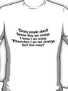 Crazy people don't know they are crazy. I know I am crazy therefore I am not crazy, isn't that crazy? T-Shirt