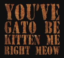 You've gato to be kitten me right meow by SlubberBub