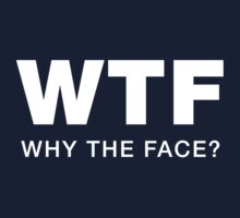 WTF (Why the Face?) by conkdogg