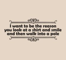 I want to be the reason you look at a shirt and smile and walk into a pole by digerati
