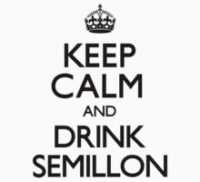 Keep Calm and Drink Semillon (Carry On) by CarryOn