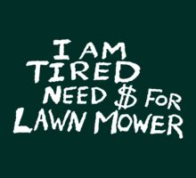 I Am Tired Need $ For Lawn Mower by loogyhead