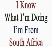 I Know What I'm Doing I'm From South Africa  by supernova23
