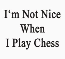 I'm Not Nice When I Play Chess  by supernova23