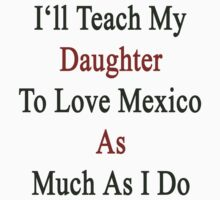 I'll Teach My Daughter To Love Mexico As Much As I Do  by supernova23