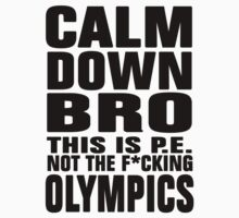 Calm Down Bro, this is P.E. Not the Olympics by avdesigns