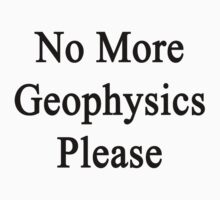 No More Geophysics Please  by supernova23