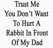 Trust Me You Don't Want To Hurt A Rabbit In Front Of My Dad  by supernova23