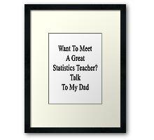 Want To Meet A Great Statistics Teacher? Talk To My Dad  Framed Print
