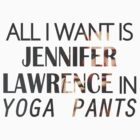 All I want is Jennifer Lawrence in yoga pants by Lamamelle