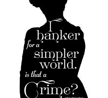 I Hanker for a Simpler World, is That a Crime?  by Dowager Countess