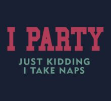 I Party... Just Kidding I Take Naps by designsbybri